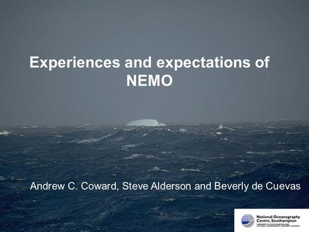 Experiences and expectations of NEMO Andrew C. Coward, Steve Alderson and Beverly de Cuevas.