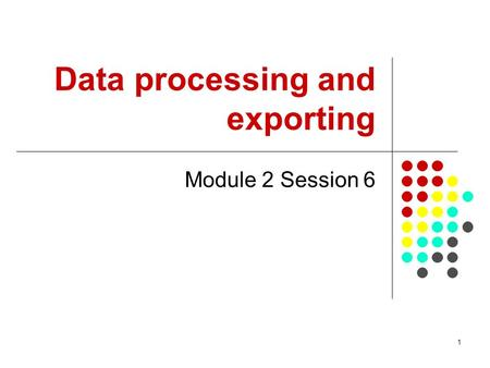 1 Data processing and exporting Module 2 Session 6.