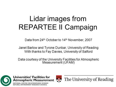 Lidar images from REPARTEE II Campaign Data from 24 th October to 14 th November, 2007 Janet Barlow and Tyrone Dunbar, University of Reading With thanks.