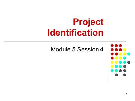 1 Project Identification Module 5 Session 4. 2 Summary This session gives introduction and approaches to project identification. It looks at: the context.