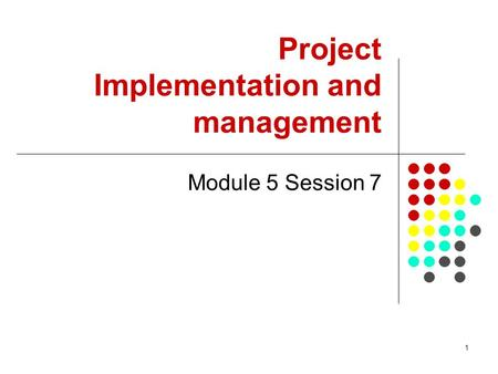 1 Project Implementation and management Module 5 Session 7.