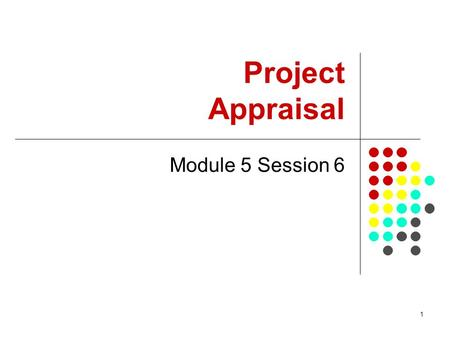 1 Project Appraisal Module 5 Session 6. 2 Summary This session will introduce dimensions of project appraisal, including: issues of social acceptability/desirability,
