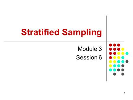 1 Stratified Sampling Module 3 Session 6. 2 Session Objectives To introduce basic sampling concepts in stratified sampling Demonstrate how to select a.