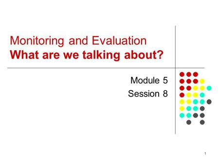 1 Monitoring and Evaluation What are we talking about? Module 5 Session 8.