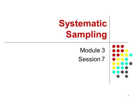 1 Module 3 Session 7 Systematic Sampling. 2 Session Objectives To introduce basic sampling concepts in systematic sampling Demonstrate how to select a.