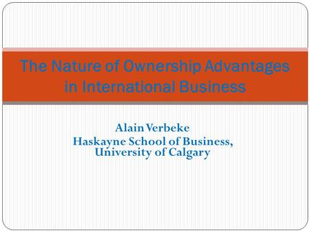 Alain Verbeke Haskayne School of Business, University of Calgary The Nature of Ownership Advantages in International Business.