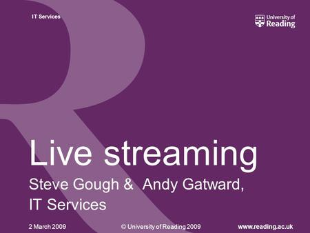 © University of Reading 2009www.reading.ac.uk IT Services 2 March 2009 Live streaming Steve Gough & Andy Gatward, IT Services.