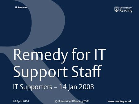 © University of Reading 2008 www.reading.ac.uk IT Services 20 April 2014 Remedy for IT Support Staff IT Supporters – 14 Jan 2008.