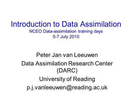 Introduction to Data Assimilation NCEO Data-assimilation training days 5-7 July 2010 Peter Jan van Leeuwen Data Assimilation Research Center (DARC) University.