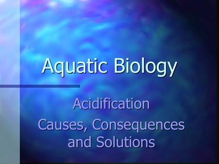 Aquatic Biology Acidification Causes, Consequences and Solutions.