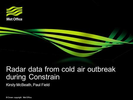 © Crown copyright Met Office Radar data from cold air outbreak during Constrain Kirsty McBeath, Paul Field.