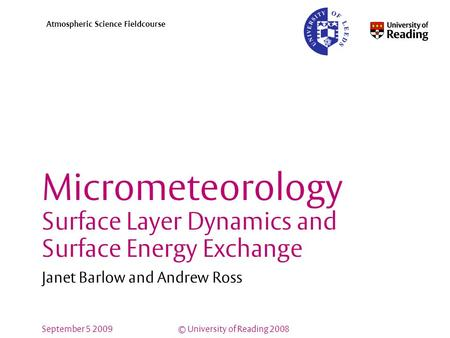© University of Reading 2008 Atmospheric Science Fieldcourse September 5 2009 Micrometeorology Surface Layer Dynamics and Surface Energy Exchange Janet.
