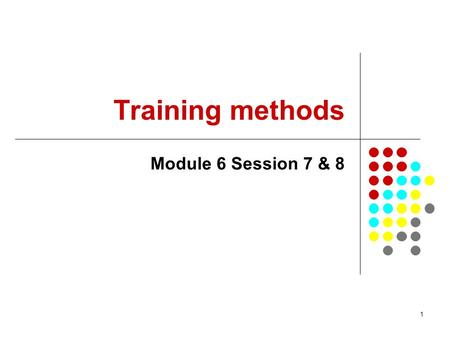 1 Training methods Module 6 Session 7 & 8. 2 Module 6 Sessions 7 and 8 In Session 7 Common training methods will be identified Training methods will be.