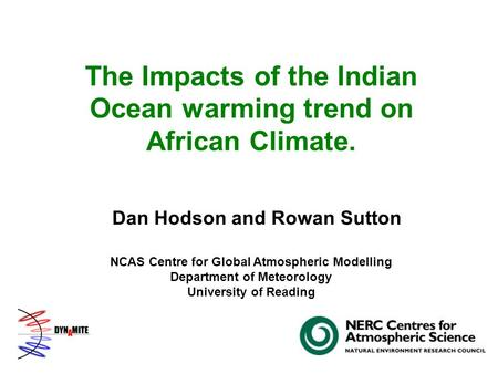 The Impacts of the Indian Ocean warming trend on African Climate. Dan Hodson and Rowan Sutton NCAS Centre for Global Atmospheric Modelling Department of.