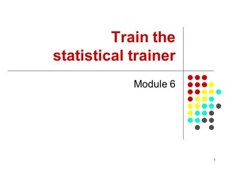 1 Train the statistical trainer Module 6. 2 Who is this course for? This module is concerned with developing the training skills of District Office staff.