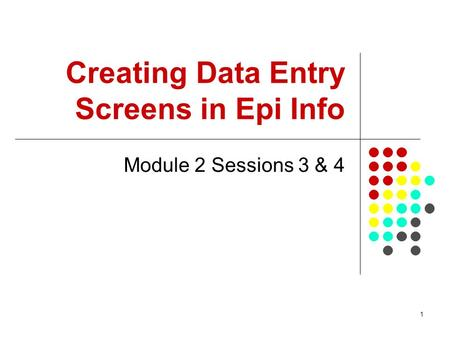 1 Creating Data Entry Screens in Epi Info Module 2 Sessions 3 & 4.