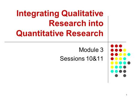1 Integrating Qualitative Research into Quantitative Research Module 3 Sessions 10&11.