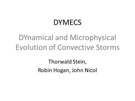 DYnamical and Microphysical Evolution of Convective Storms Thorwald Stein, Robin Hogan, John Nicol DYMECS.
