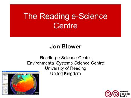 The Reading e-Science Centre Jon Blower Reading e-Science Centre Environmental Systems Science Centre University of Reading United Kingdom.