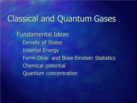 Classical and Quantum Gases n Fundamental Ideas –Density of States –Internal Energy –Fermi-Dirac and Bose-Einstein Statistics –Chemical potential –Quantum.