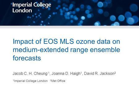 Impact of EOS MLS ozone data on medium-extended range ensemble forecasts Jacob C. H. Cheung 1, Joanna D. Haigh 1, David R. Jackson 2 1 Imperial College.