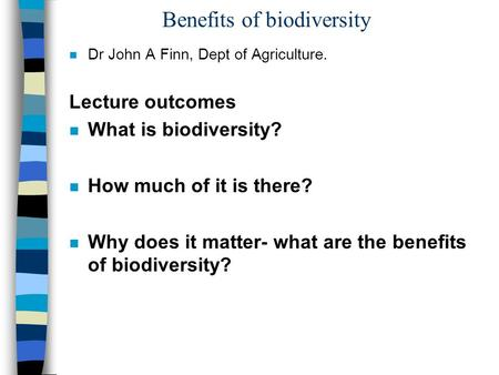 Benefits of biodiversity n Dr John A Finn, Dept of Agriculture. Lecture outcomes n What is biodiversity? n How much of it is there? n Why does it matter-