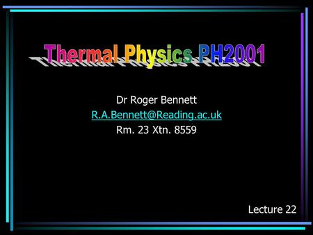 Dr Roger Bennett R.A.Bennett@Reading.ac.uk Rm. 23 Xtn. 8559 Thermal Physics PH2001 Dr Roger Bennett R.A.Bennett@Reading.ac.uk Rm. 23 Xtn. 8559 Lecture.