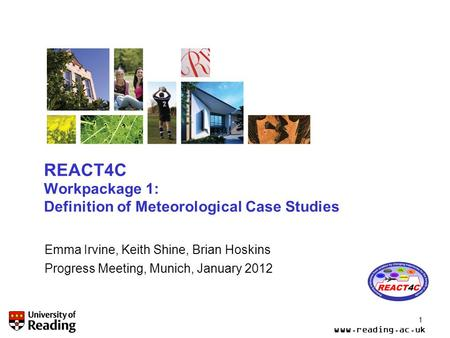 Www.reading.ac.uk 1 REACT4C Workpackage 1: Definition of Meteorological Case Studies Emma Irvine, Keith Shine, Brian Hoskins Progress Meeting, Munich,