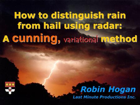 Robin Hogan Last Minute Productions Inc. How to distinguish rain from hail using radar: A cunning, variational method.