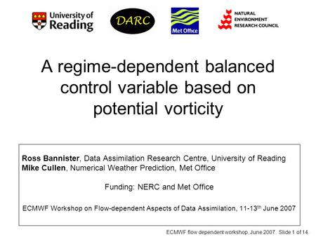 ECMWF flow dependent workshop, June 2007. Slide 1 of 14. A regime-dependent balanced control variable based on potential vorticity Ross Bannister, Data.