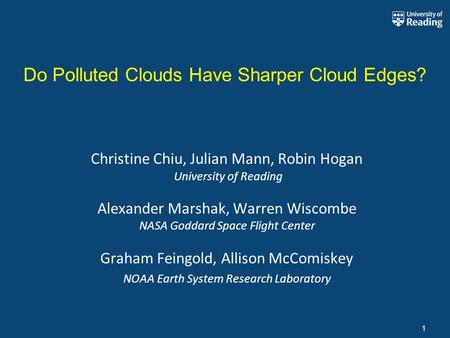 1 Do Polluted Clouds Have Sharper Cloud Edges? Christine Chiu, Julian Mann, Robin Hogan University of Reading Alexander Marshak, Warren Wiscombe NASA Goddard.