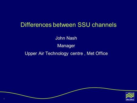 1 Differences between SSU channels John Nash Manager Upper Air Technology centre, Met Office.