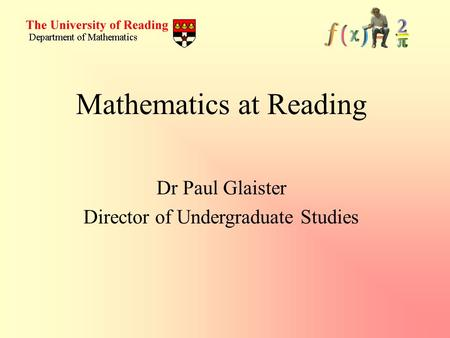 Dr Paul Glaister Director of Undergraduate Studies Mathematics at Reading.
