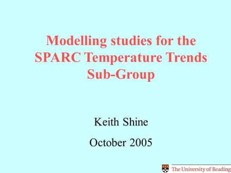 Modelling studies for the SPARC Temperature Trends Sub-Group Keith Shine October 2005.