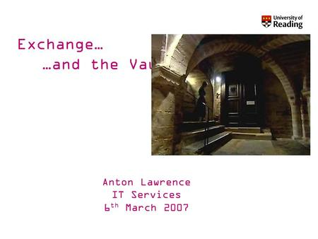 Exchange… …and the Vault Anton Lawrence IT Services 6 th March 2007.