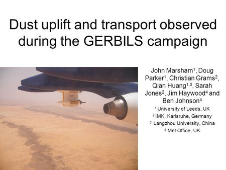 Dust uplift and transport observed during the GERBILS campaign John Marsham 1, Doug Parker 1, Christian Grams 2, Qian Huang 1,3, Sarah Jones 2, Jim Haywood.