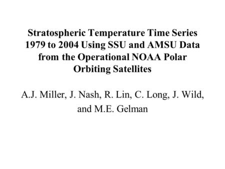 Stratospheric Temperature Time Series 1979 to 2004 Using SSU and AMSU Data from the Operational NOAA Polar Orbiting Satellites A.J. Miller, J. Nash, R.
