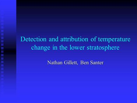 Detection and attribution of temperature change in the lower stratosphere Nathan Gillett, Ben Santer.