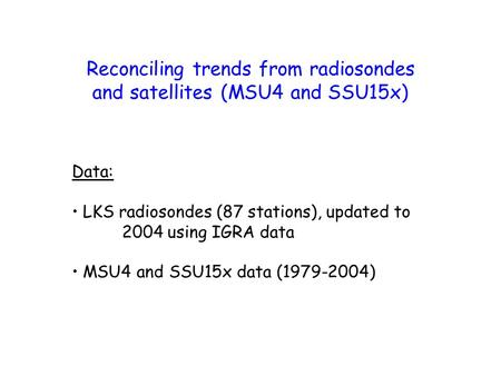 Reconciling trends from radiosondes and satellites (MSU4 and SSU15x) Data: LKS radiosondes (87 stations), updated to 2004 using IGRA data MSU4 and SSU15x.