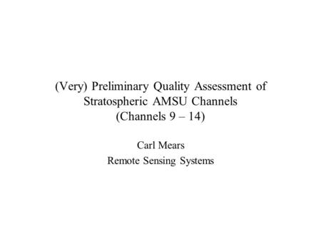 (Very) Preliminary Quality Assessment of Stratospheric AMSU Channels (Channels 9 – 14) Carl Mears Remote Sensing Systems.