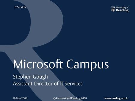 © University of Reading 2008 www.reading.ac.uk IT Services Microsoft Campus Stephen Gough Assistant Director of IT Services 19 May 2008.
