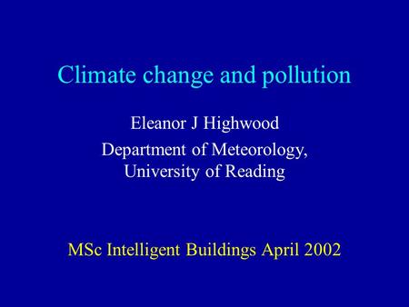 Climate change and pollution Eleanor J Highwood Department of Meteorology, University of Reading MSc Intelligent Buildings April 2002.