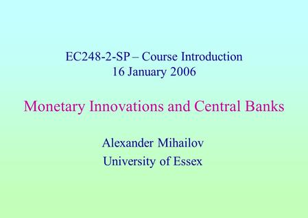 EC248-2-SP – Course Introduction 16 January 2006 Monetary Innovations and Central Banks Alexander Mihailov University of Essex.