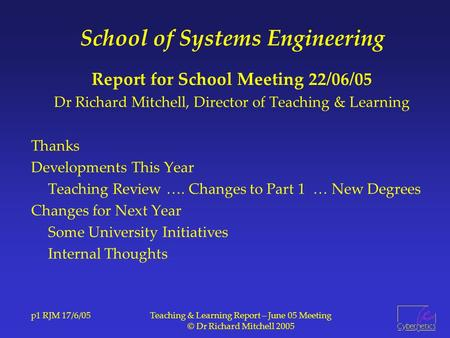 P1 RJM 17/6/05Teaching & Learning Report – June 05 Meeting © Dr Richard Mitchell 2005 School of Systems Engineering Report for School Meeting 22/06/05.