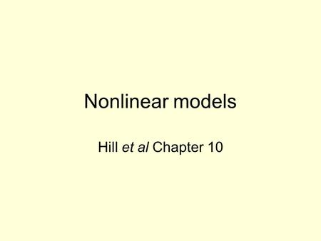 Nonlinear models Hill et al Chapter 10. Types of nonlinear models Linear in the parameters. –Includes models that can be made linear by transformation: