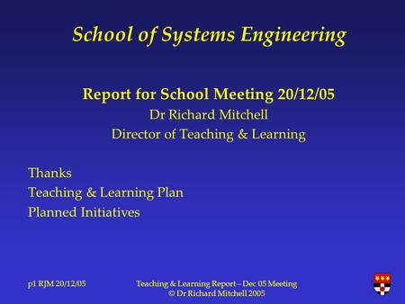 P1 RJM 20/12/05Teaching & Learning Report – Dec 05 Meeting © Dr Richard Mitchell 2005 School of Systems Engineering Report for School Meeting 20/12/05.
