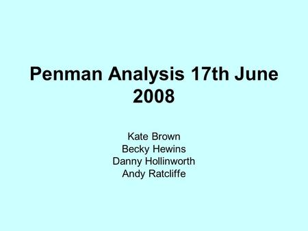 Penman Analysis 17th June 2008 Kate Brown Becky Hewins Danny Hollinworth Andy Ratcliffe.