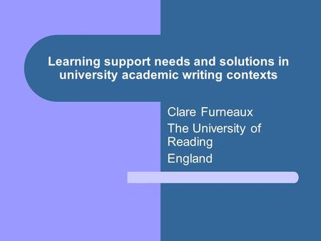 Learning support needs and solutions in university academic writing contexts Clare Furneaux The University of Reading England.