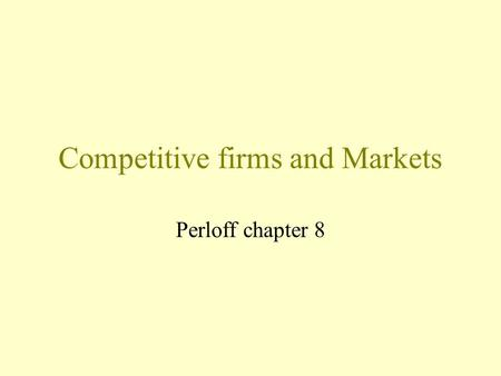 Competitive firms and Markets Perloff chapter 8. Competition Firms are price takers. –Firms demand curve is horizontal. Reasons for a horizontal demand.