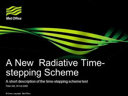 © Crown copyright Met Office A New Radiative Time- stepping Scheme A short description of the time-stepping scheme test Peter Hill, 19 Feb 2008.